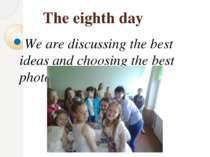 The eighth day We are discussing the best ideas and choosing the best photos