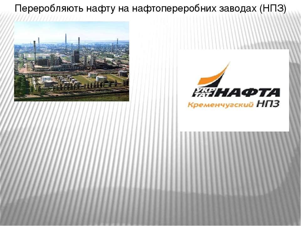 Переробляють нафту на нафтопереробних заводах (НПЗ)