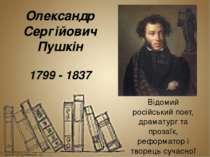Олекса ндр Сергі йович Пу шкін 1799 - 1837 Відомий російськийпоет, драматург...