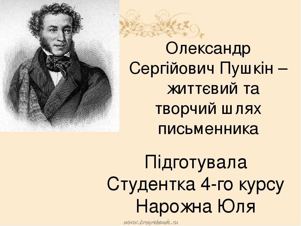Олександр Сергійович Пушкін – життєвий та творчий шлях письменника Підготувал...