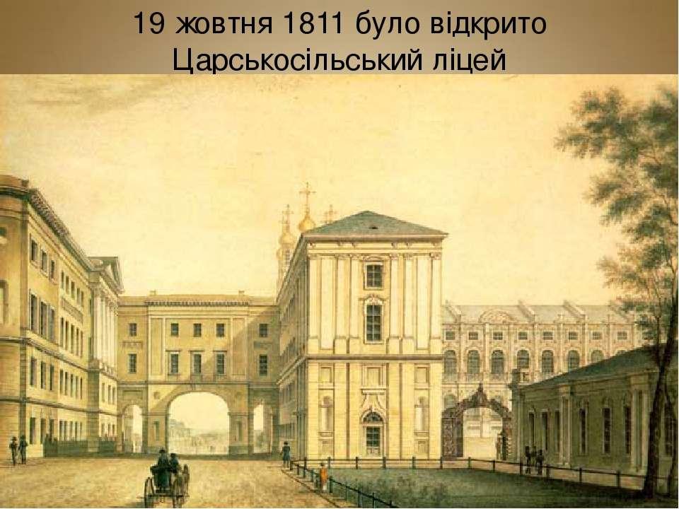 19 жовтня1811 було відкрито Царськосільський ліцей