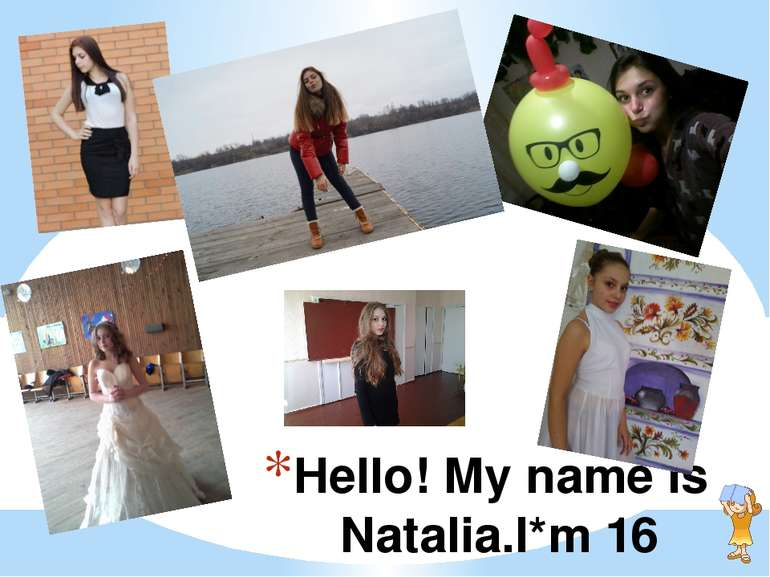 Hello! My name is Natalia.I*m 16