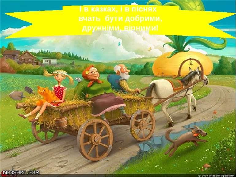 І в казках, і в піснях вчать бути добрими, дружніми, вірними!