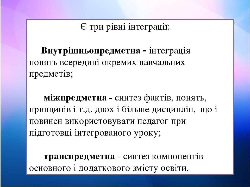 Є три рівні інтеграції: Внутрішньопредметна - інтеграція понять всередині окр...