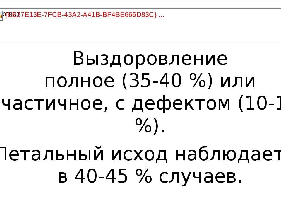 Выздоровление полное (35-40 %) или частичное, с дефектом (10-15 %). Летальный...