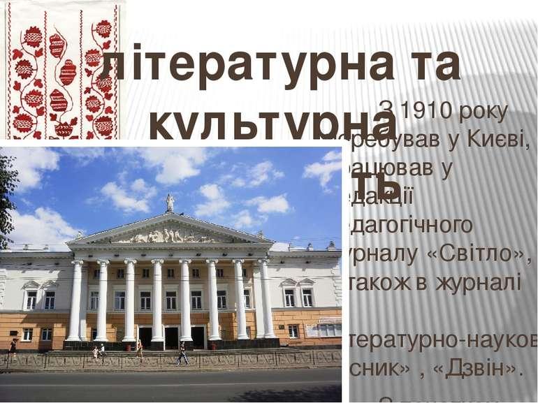 літературна та культурна діяльність З1910року перебував уКиєві, працював у...