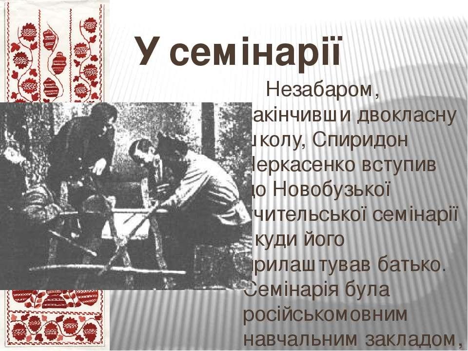 У семінарії Незабаром, закінчивши двокласну школу, Спиридон Черкасенко вступи...