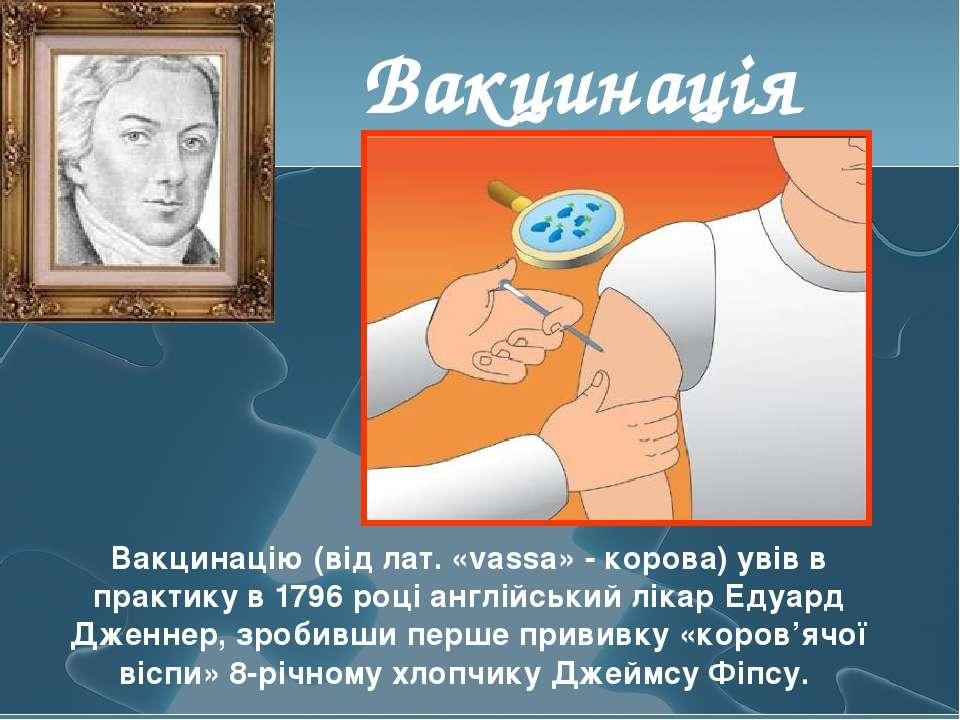 Вакцинація Вакцинацію (від лат. «vassa» - корова) увів в практику в 1796 році...