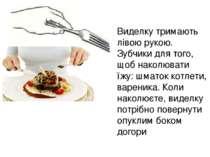 Виделку тримають лівою рукою. Зубчики для того, щоб наколювати їжу: шматок ко...