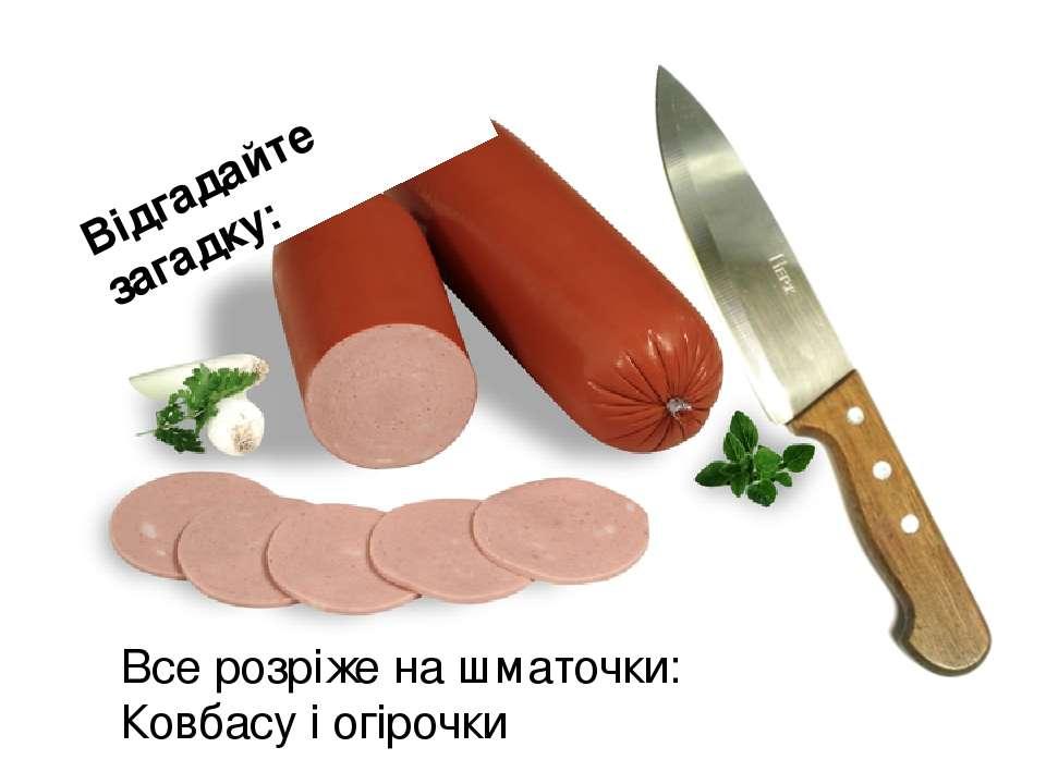 Відгадайте загадку: Все розріже на шматочки: Ковбасу і огірочки