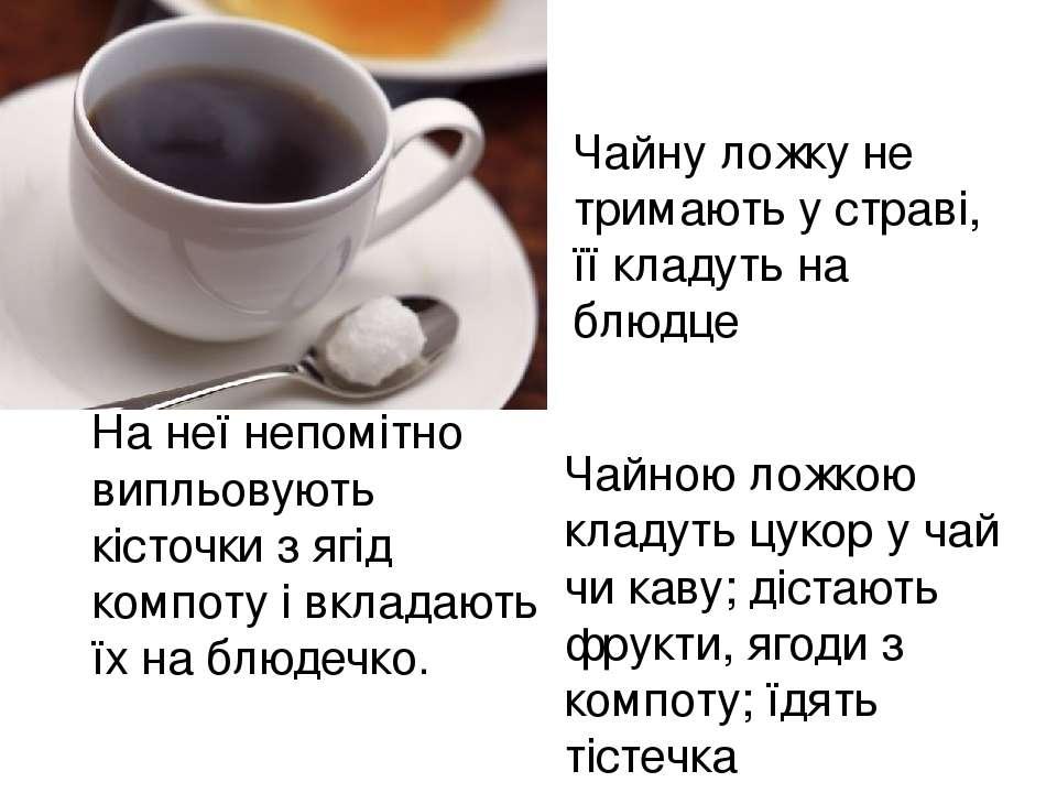Чайною ложкою кладуть цукор у чай чи каву; дістають фрукти, ягоди з компоту; ...