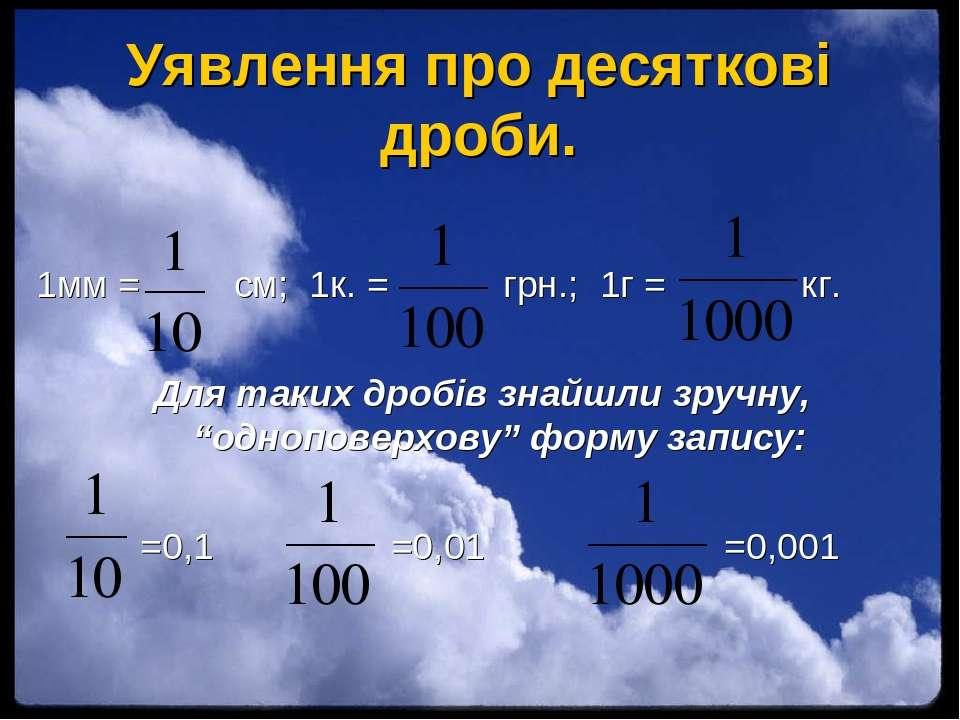Уявлення про десяткові дроби. 1мм = см; 1к. = грн.; 1г = кг. Для таких дробів...