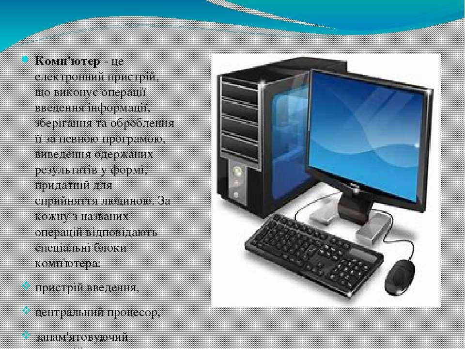 Комп'ютер - це електронний пристрій, що виконує операції введення інформації,...