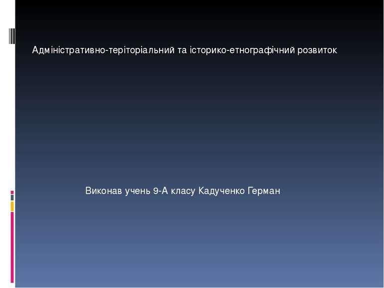 Адміністративно-теріторіальний та історико-етнографічний розвиток Виконав уче...