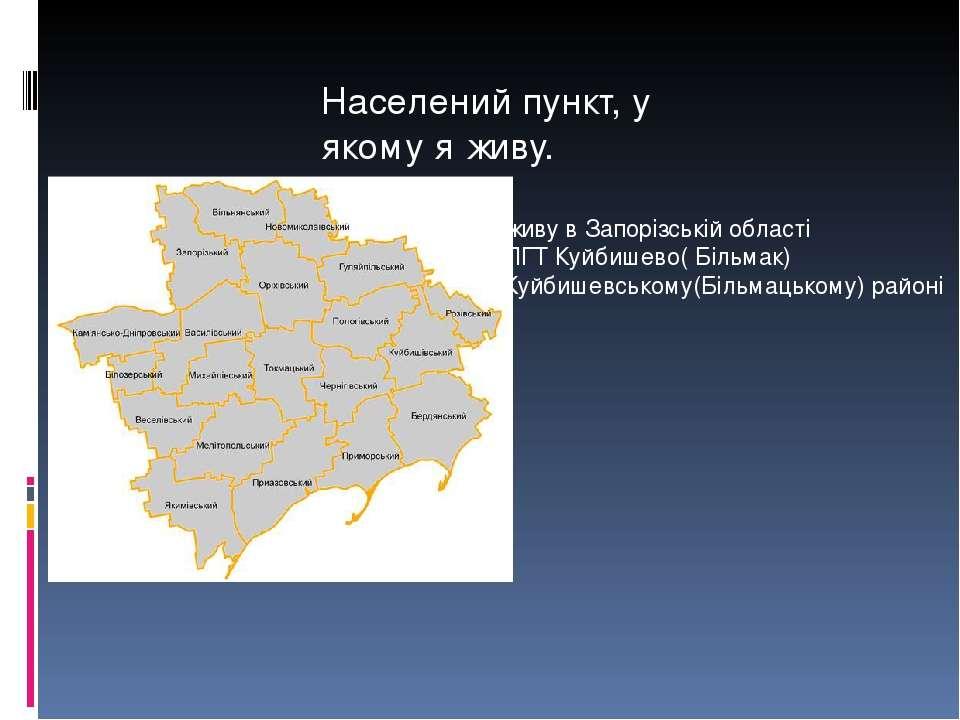 Населений пункт, у якому я живу. Я живу в Запорізській області В ПГТ Куйбишев...