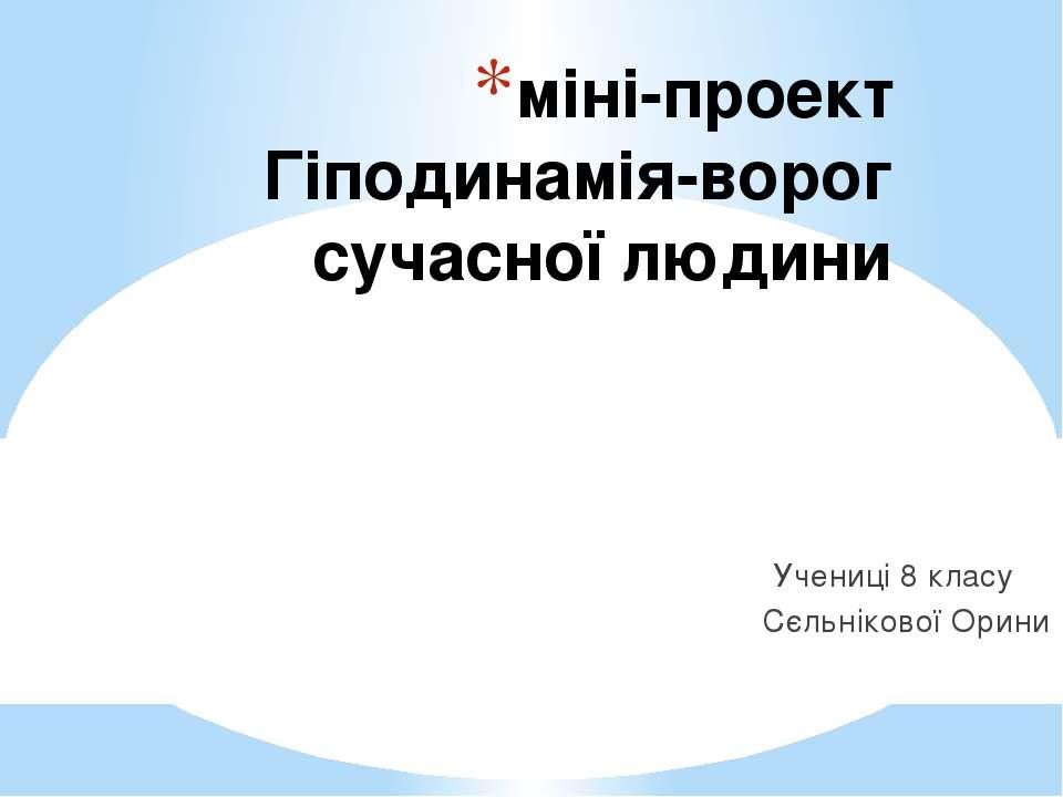 міні-проект Гіподинамія-ворог сучасної людини Учениці 8 класу Сєльнікової Орини