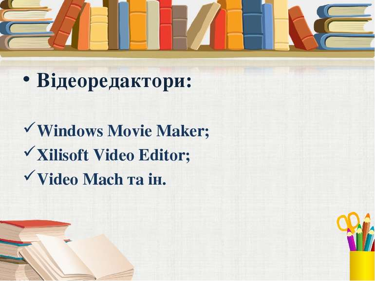 Відеоредактори: Windows Movie Maker; Xilisoft Video Editor; Video Mach та ін.