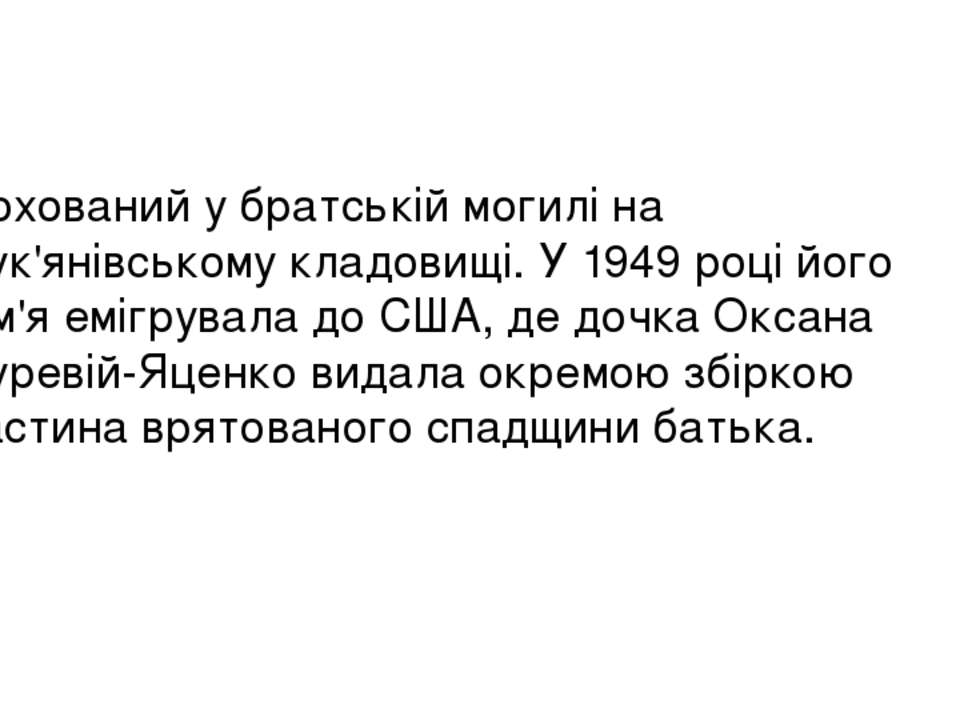 Похований у братській могилі на Лук'янівському кладовищі. У 1949 році його сі...