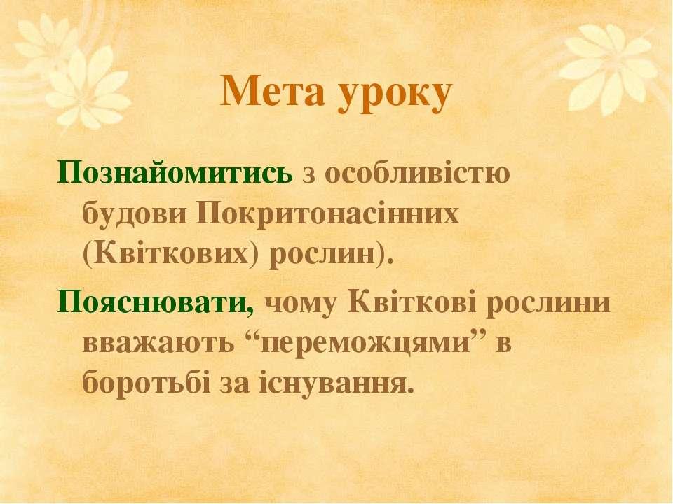 Мета уроку Познайомитись з особливістю будови Покритонасінних (Квіткових) рос...