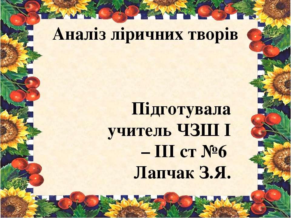Аналіз ліричних творів Підготувала учитель ЧЗШ І – ІІІ ст №6 Лапчак З.Я.