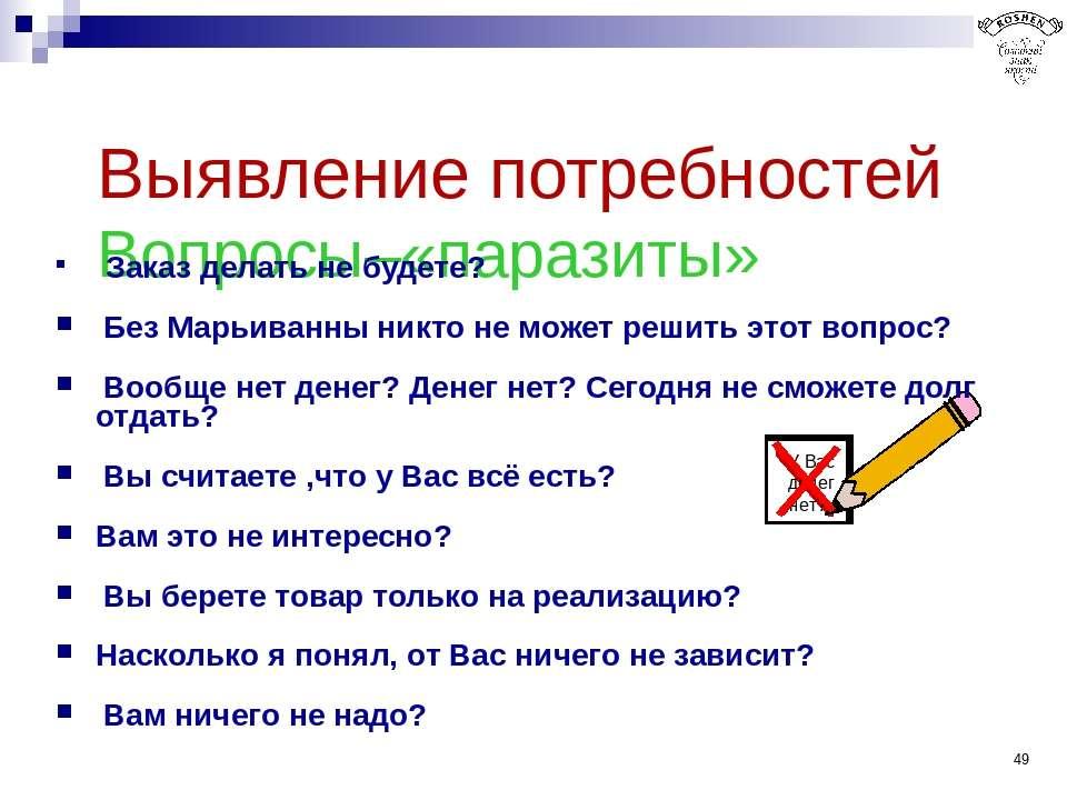 * Выявление потребностей Вопросы–«паразиты» Заказ делать не будете? Без Марьи...