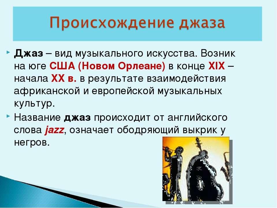 Джаз – вид музыкального искусства. Возник на юге США (Новом Орлеане) в конце ...