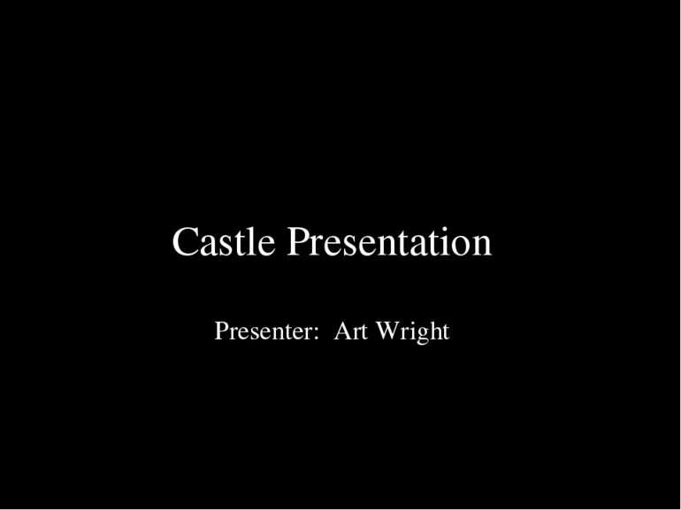 Castle Presentation Presenter: Art Wright