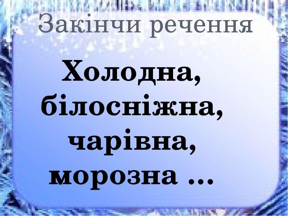 Закінчи речення Холодна, білосніжна, чарівна, морозна …