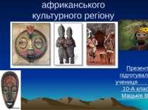 Мистецтво африканського культурного регіону Презентацію підготувала учениця 1...