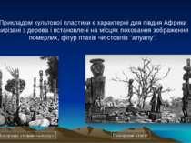 Прикладом культової пластики є характерні для півдня Африки вирізані з дерева...