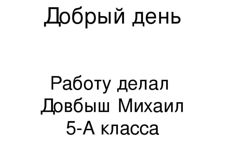 Добрый день Работу делал Довбыш Михаил 5-А класса