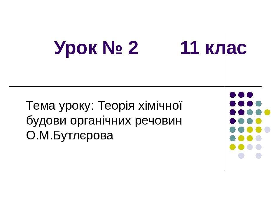 Урок № 2 11 клас Тема уроку: Теорія хімічної будови органічних речовин О.М.Бу...