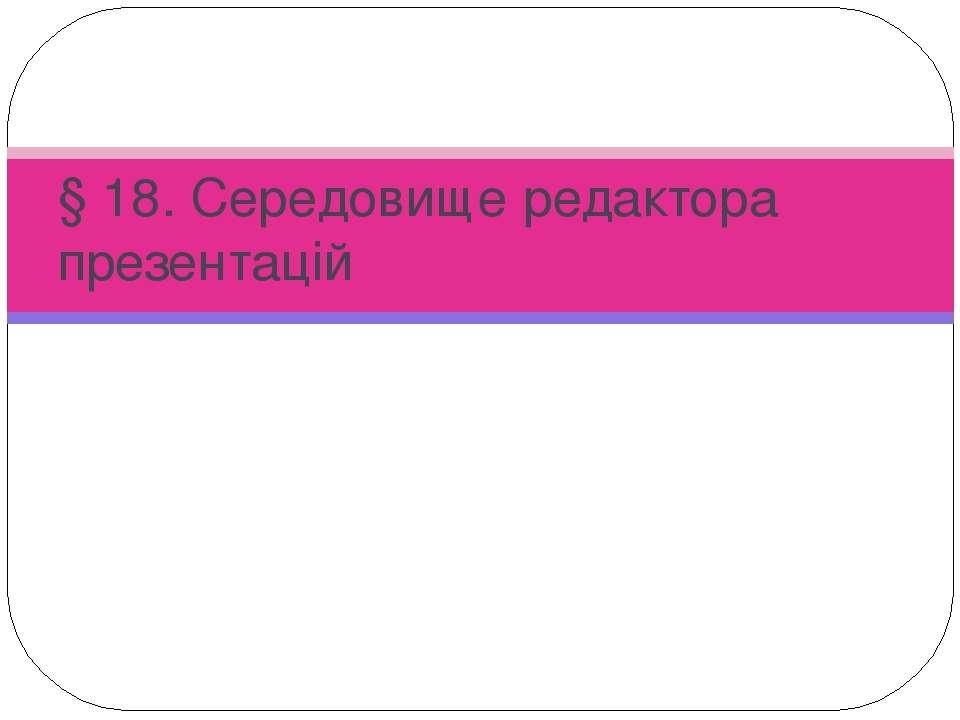 § 18. Середовище редактора презентацій