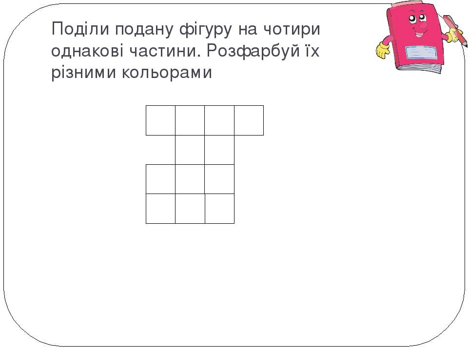 Поділи подану фігуру на чотири однакові частини. Розфарбуй їх різними кольорами