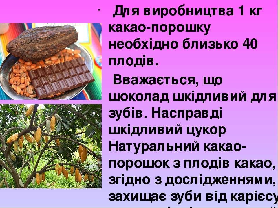 Для виробництва 1 кг какао-порошку необхідно близько 40 плодів. Вважається, щ...