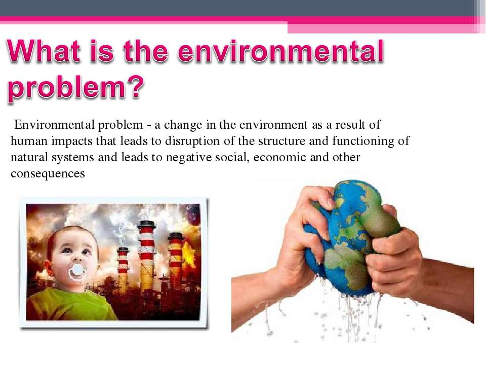 Environmental problem - a change in the environment as a result of human...