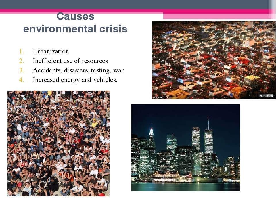 Causes environmental crisis Urbanization Inefficient use of resources Acciden...