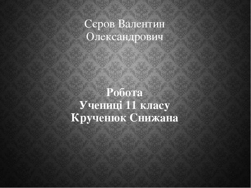 Сєров Валентин Олександрович Робота Учениці 11 класу Крученюк Снижана