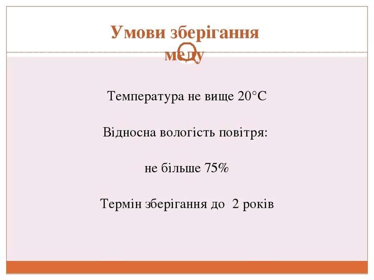 Умови зберігання меду Температура не вище 20°С Відносна вологість повітря: не...