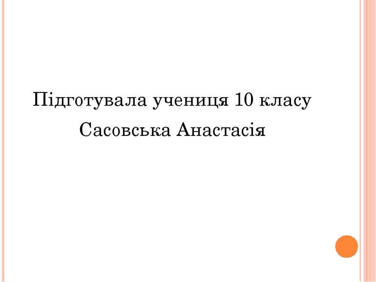 Підготувала учениця 10 класу Сасовська Анастасія