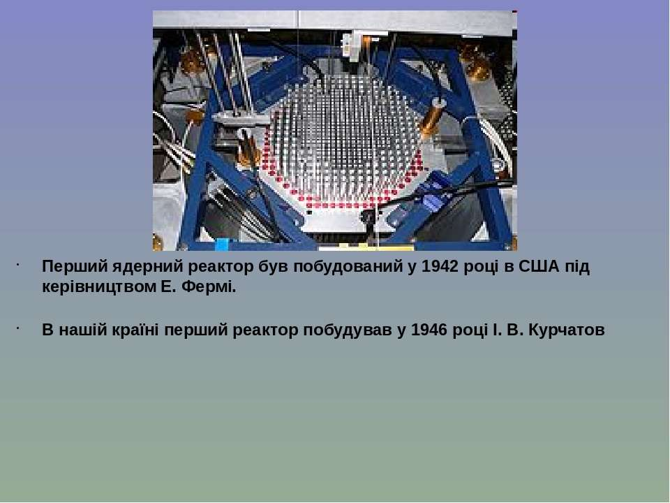 Перший ядерний реактор був побудований у 1942 році в США під керівництвом Е. ...