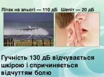 Літак на зльоті — 110 дБ Шепіт — 20 дБ Гучність 130 дБ відчувається шкірою і ...