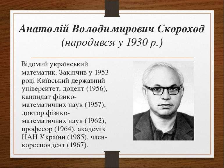 Анатолій Володимирович Скороход (народився у 1930 р.) Відомий український мат...