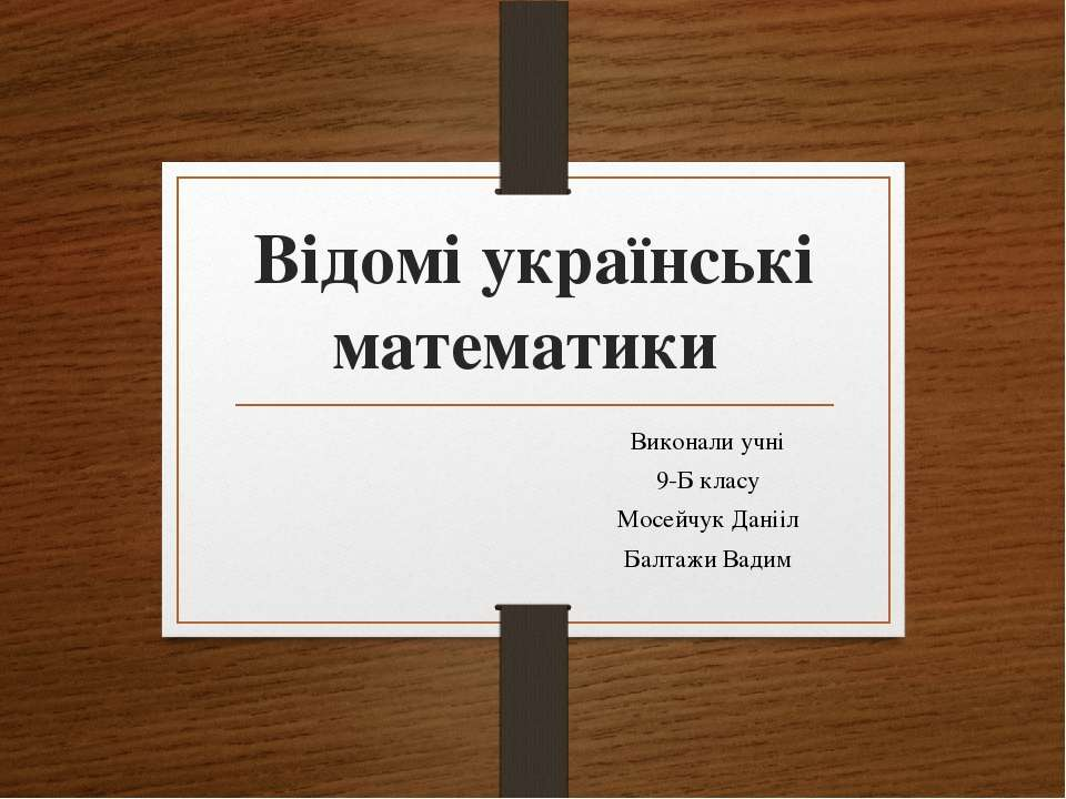 Відомі українські математики Виконали учні 9-Б класу Мосейчук Данііл Балтажи ...