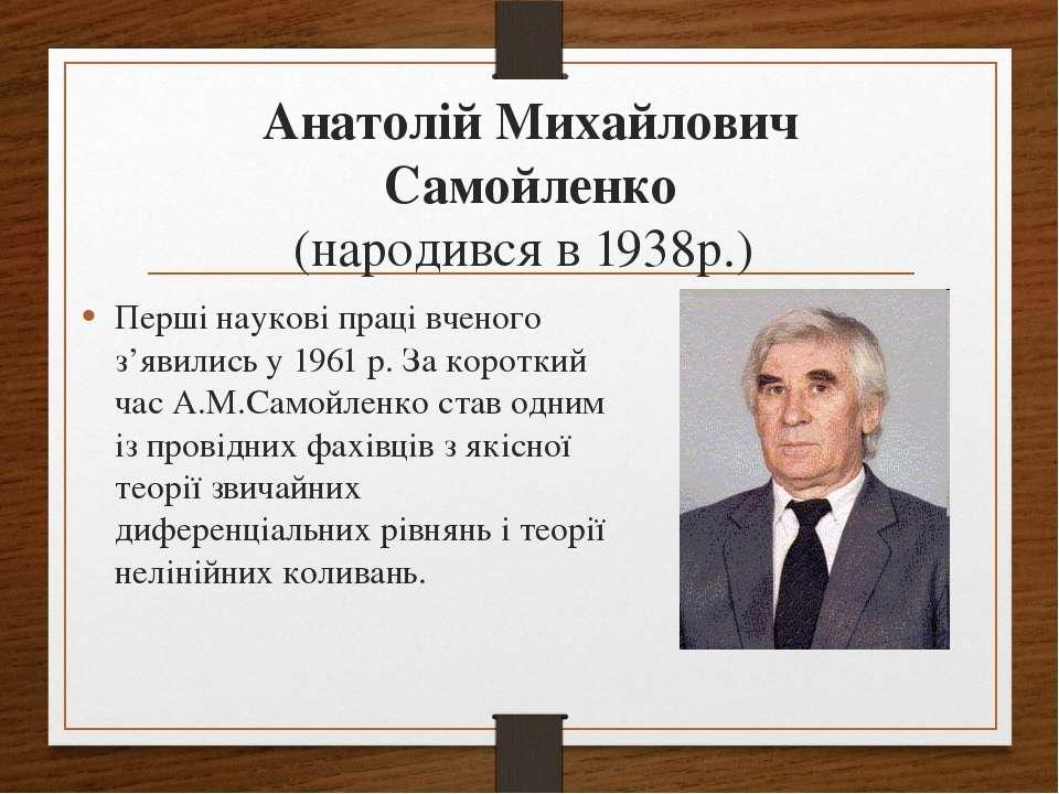 Анатолій Михайлович Самойленко (народився в 1938р.) Перші наукові праці вчено...