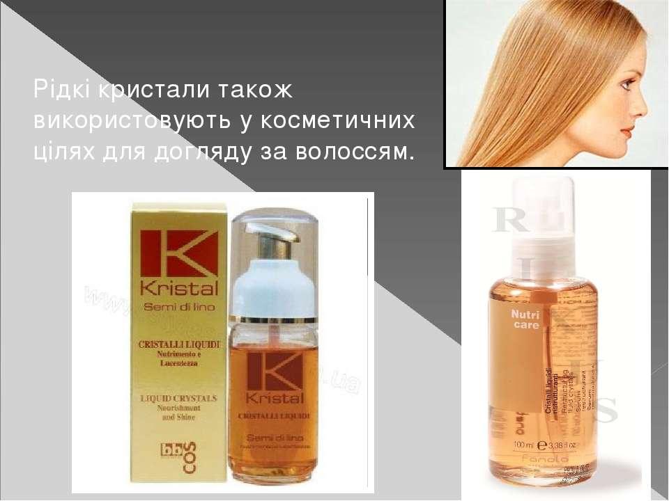 Рідкі кристали також використовують у косметичних цілях для догляду за волоссям.