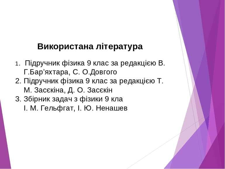 Використана література 1. Підручник фізика 9 клас за редакцією В. Г.Бар'яхтар...