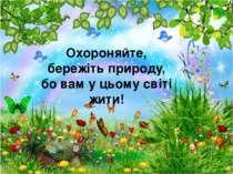 Охороняйте, бережіть природу, бо вам у цьому світі жити!