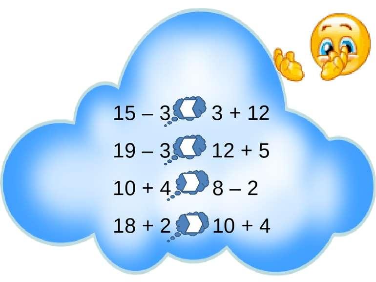 15 – 3 3 + 12 19 – 3 12 + 5 10 + 4 8 – 2 18 + 2 10 + 4