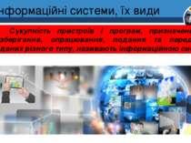 Інформаційні системи, їх види Розділ 1 § 3 Сукупність пристроїв і програм, пр...